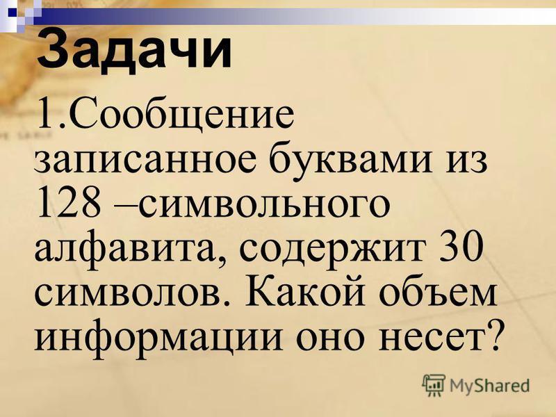 Задачи 1. Сообщение записанное буквами из 128 –символьного алфавита, содержит 30 символов. Какой объем информации оно несет?