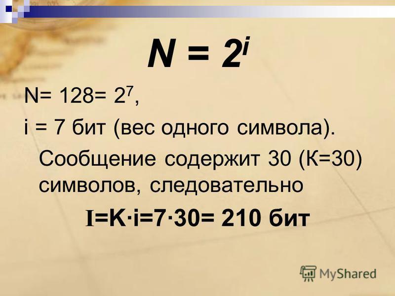 N = 2 i N= 128= 2 7, i = 7 бит (вес одного символа). Сообщение содержит 30 (К=30) символов, следовательно I =K·i=7·30= 210 бит