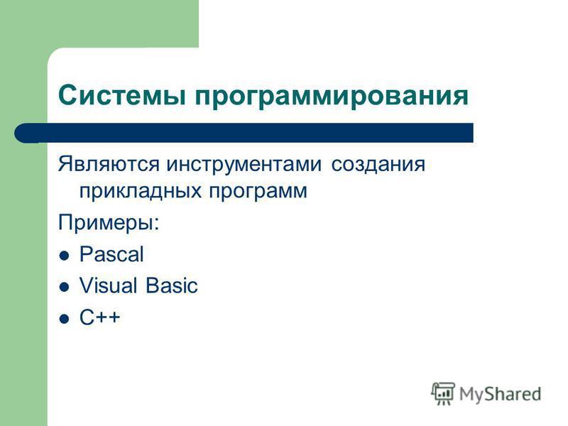 Системы программирования Являются инструментами создания прикладных программ Примеры: Pascal Visual Basic C++