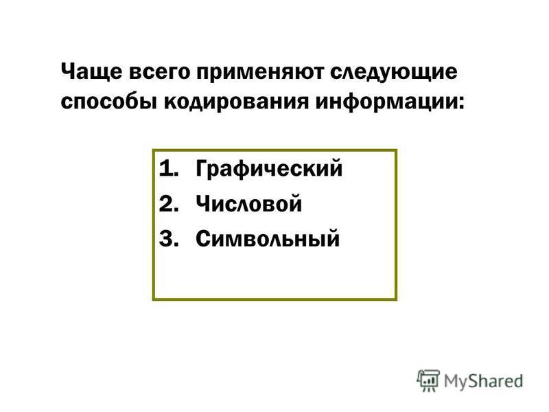 Чаще всего применяют следующие способы кодирования информации: 1. Графический 2. Числовой 3.Символьный