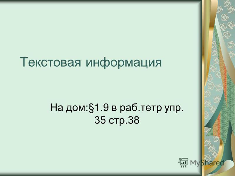 Текстовая информация На дом:§1.9 в раб.тетр упр. 35 стр.38