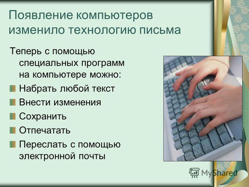 Появление компьютеров изменило технологию письма Теперь с помощью специальных программ на компьютере можно: Набрать любой текст Внести изменения Сохранить Отпечатать Переслать с помощью электронной почты