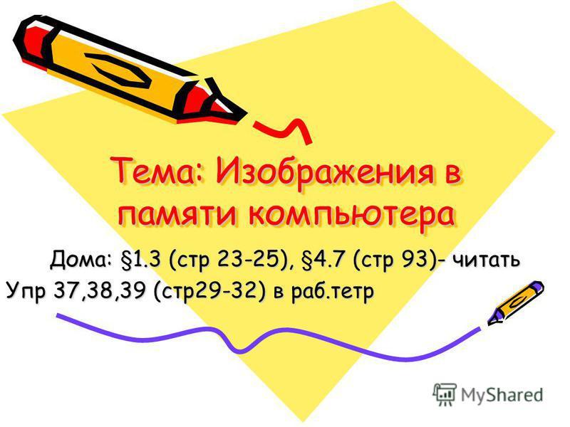 Тема: Изображения в памяти компьютера Дома: §1.3 (стр 23-25), §4.7 (стр 93)- читать Упр 37,38,39 (стр 29-32) в раб.тетр
