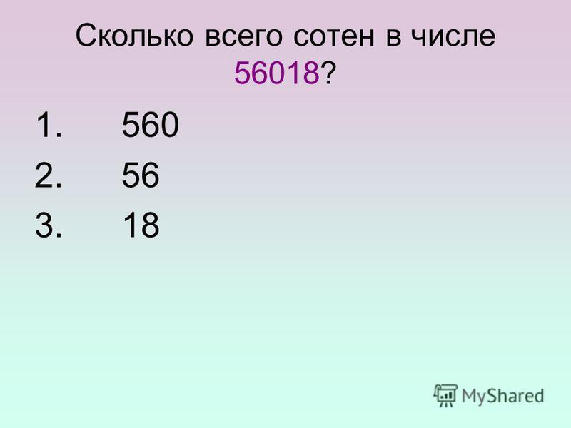 Сколько всего сотен в числе 56018? 1. 560 2. 56 3. 18