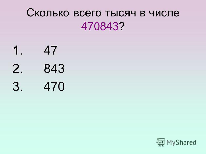 Сколько всего тысяч в числе 470843? 1. 47 2. 843 3. 470