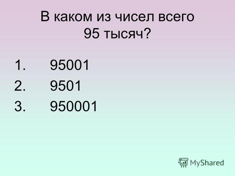 В каком из чисел всего 95 тысяч? 1. 95001 2. 9501 3. 950001