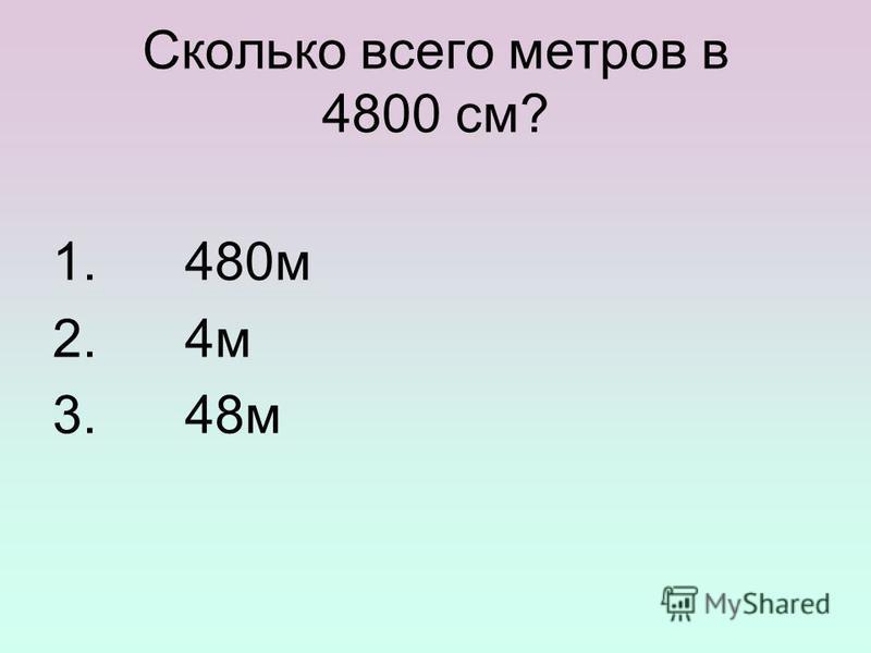 Сколько всего метров в 4800 см? 1. 480 м 2. 4 м 3. 48 м