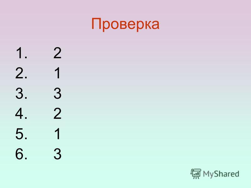 Проверка 1. 2 2. 1 3. 3 4. 2 5. 1 6. 3
