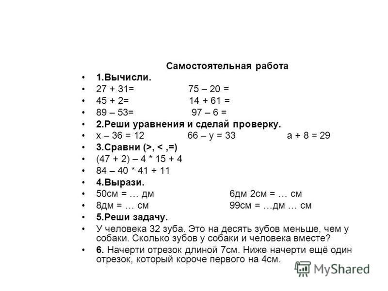 Самостоятельная работа 1.Вычисли. 27 + 31= 75 – 20 = 45 + 2= 14 + 61 = 89 – 53= 97 – 6 = 2. Реши уравнения и сделай проверку. х – 36 = 12 66 – у = 33 а + 8 = 29 3. Сравни (>, <,=) (47 + 2) – 4 * 15 + 4 84 – 40 * 41 + 11 4.Вырази. 50 см = … дм 6 дм 2