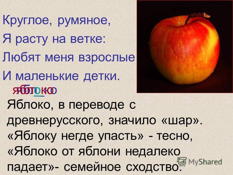 Круглое, румяное, Я расту на ветке: Любят меня взрослые И маленькие детки. ябл_ко яблоко Яблоко, в переводе с древнерусского, значило «шар». «Яблоку негде упасть» - тесно, «Яблоко от яблони недалеко падает»- семейное сходство.