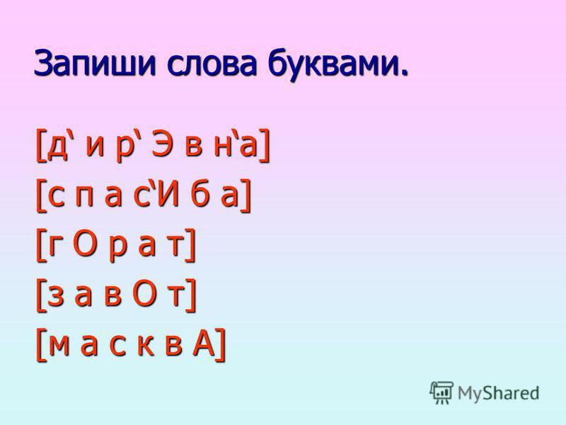 Запиши слова буквами. [д и р Э в на] [с п а сИ б а] [г О р а т] [з а в О т] [м а с к в А]