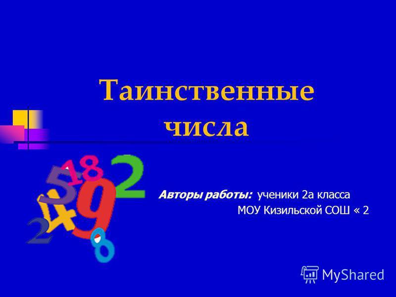 Таинственные числа Авторы работы: ученики 2 а класса МОУ Кизильской СОШ « 2