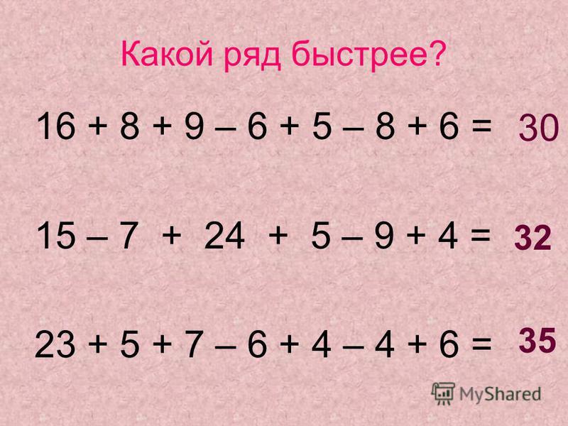 Какой ряд быстрее? 16 + 8 + 9 – 6 + 5 – 8 + 6 = 15 – 7 + 24 + 5 – 9 + 4 = 23 + 5 + 7 – 6 + 4 – 4 + 6 = 30 32 35