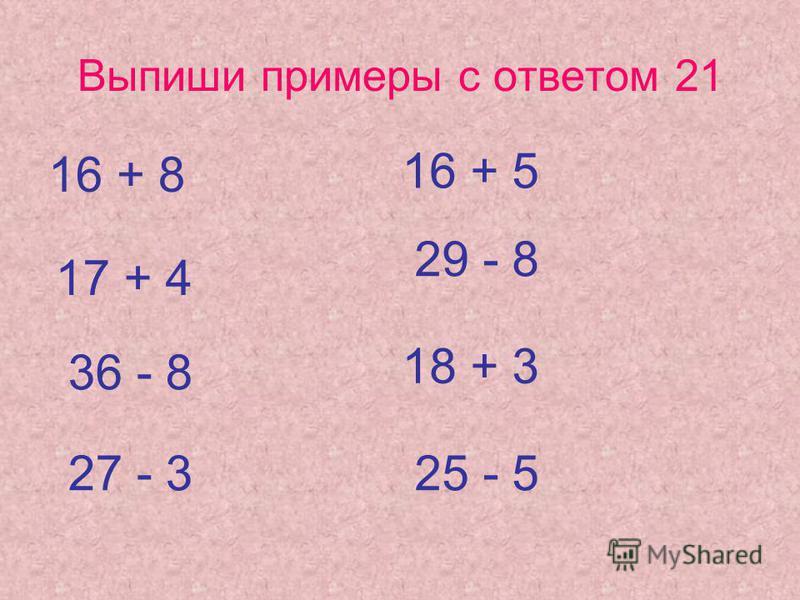 Выпиши примеры с ответом 21 16 + 8 17 + 4 36 - 8 27 - 3 16 + 5 29 - 8 18 + 3 25 - 5