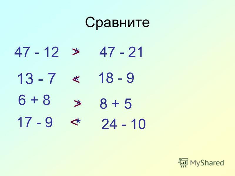 Сравните 47 - 1247 - 21 * 13 - 7 * 18 - 9 6 + 8 8 + 5 * 17 - 9 24 - 10* > < > <