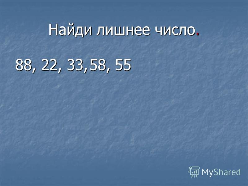 Найди лишнее число. 88, 22, 33, 58,55