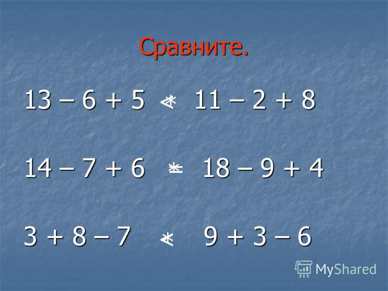 Сравните. 13 – 6 + 5 11 – 2 + 8 14 – 7 + 6 18 – 9 + 4 3 + 8 – 7 9 + 3 – 6 * * * < < =