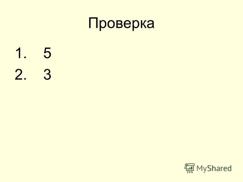 Проверка 1. 5 2. 3