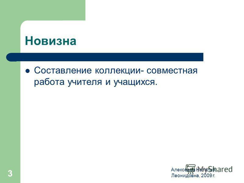 Алексеева Наталия Леонидовна, 2009 г. 3 Новизна Составление коллекции- совместная работа учителя и учащихся.