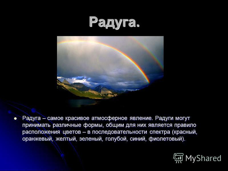 Радуга. Радуга – самое красивое атмосферное явление. Радуги могут принимать различные формы, общим для них является правило расположения цветов – в последовательности спектра (красный, оранжевый, желтый, зеленый, голубой, синий, фиолетовый). Радуга –