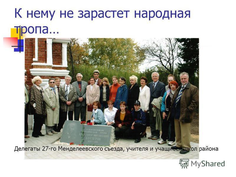 К нему не зарастет народная тропа… Делегаты 27-го Менделеевского съезда, учителя и учащиеся школ района