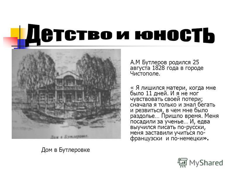А.М Бутлеров родился 25 августа 1828 года в городе Чистополе. « Я лишился матери, когда мне было 11 дней. И я не мог чувствовать своей потери; сначала я только и знал бегать и резвиться, в чем мне было раздолье… Пришло время. Меня посадили за ученье…