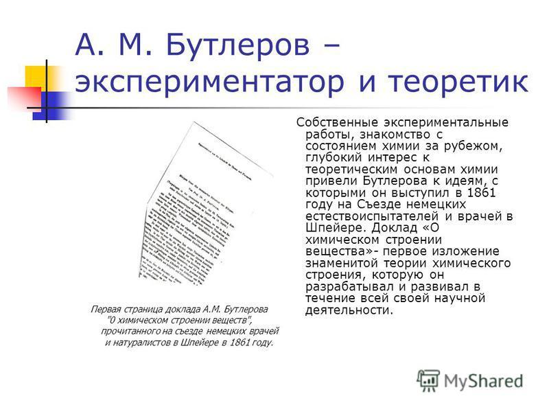 А. М. Бутлеров – экспериментатор и теоретик Собственные экспериментальные работы, знакомство с состоянием химии за рубежом, глубокий интерес к теоретическим основам химии привели Бутлерова к идеям, с которыми он выступил в 1861 году на Съезде немецки