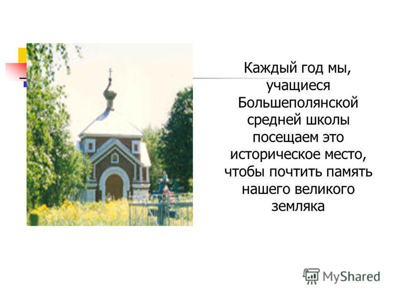 Каждый год мы, учащиеся Большеполянской средней школы посещаем это историческое место, чтобы почтить память нашего великого земляка