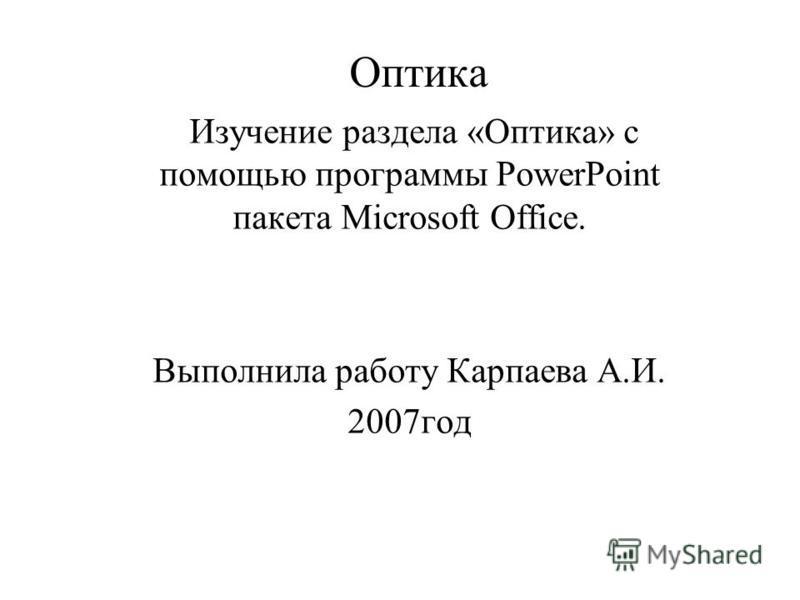 Оптика Изучение раздела «Оптика» с помощью программы PowerPoint пакета Microsoft Office. Выполнила работу Карпаева А.И. 2007 год