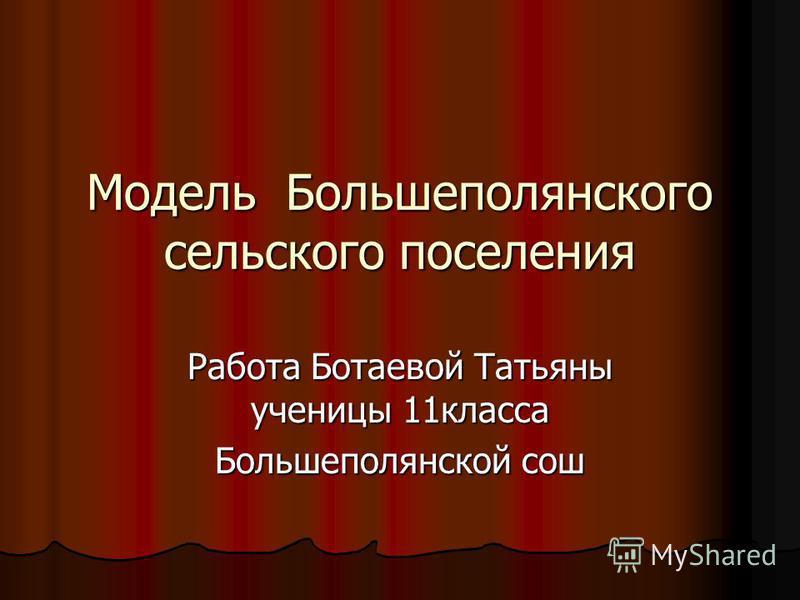 Модель Большеполянского сельского поселения Работа Ботаевой Татьяны ученицы 11 класса Большеполянской сош