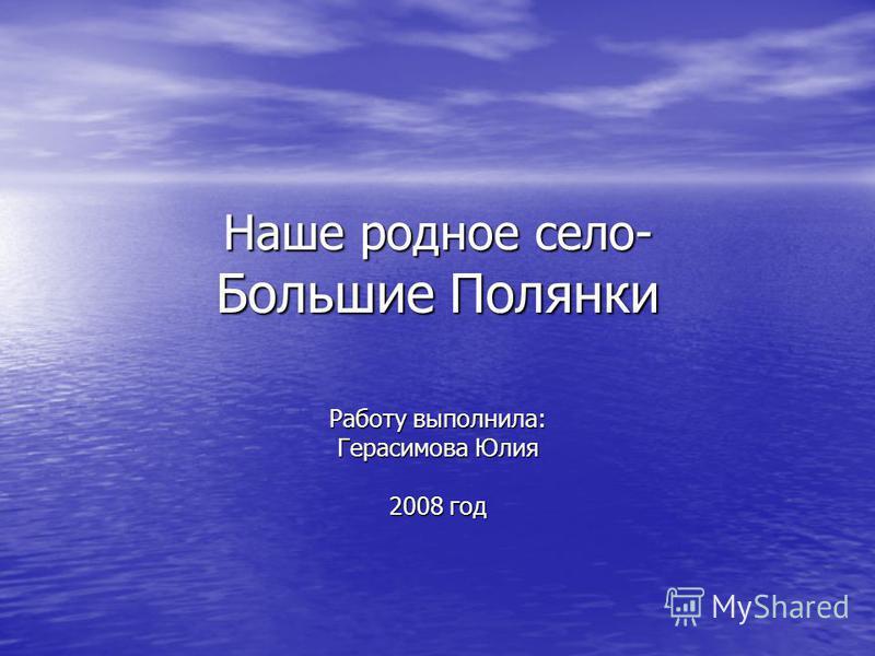 Наше родное село- Большие Полянки Работу выполнила: Герасимова Юлия 2008 год
