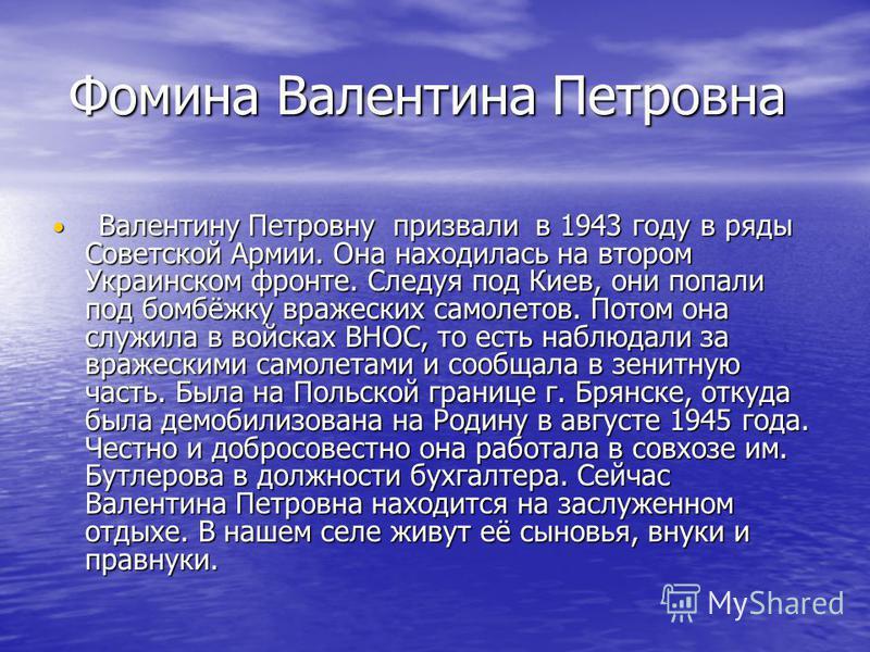Фомина Валентина Петровна Фомина Валентина Петровна Валентину Петровну призвали в 1943 году в ряды Советской Армии. Она находилась на втором Украинском фронте. Следуя под Киев, они попали под бомбёжку вражеских самолетов. Потом она служила в войсках