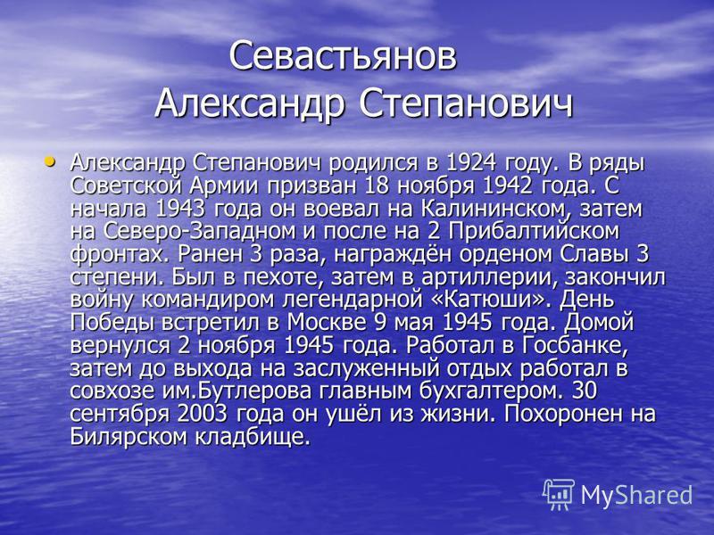 Севастьянов Александр Степанович Севастьянов Александр Степанович Александр Степанович родился в 1924 году. В ряды Советской Армии призван 18 ноября 1942 года. С начала 1943 года он воевал на Калининском, затем на Северо-Западном и после на 2 Прибалт