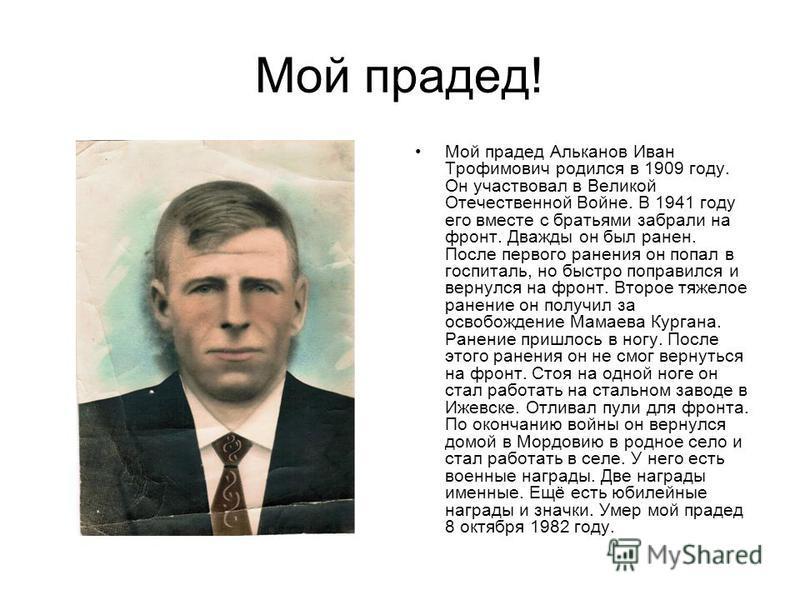Мой прадед! Мой прадед Альканов Иван Трофимович родился в 1909 году. Он участвовал в Великой Отечественной Войне. В 1941 году его вместе с братьями забрали на фронт. Дважды он был ранен. После первого ранения он попал в госпиталь, но быстро поправилс