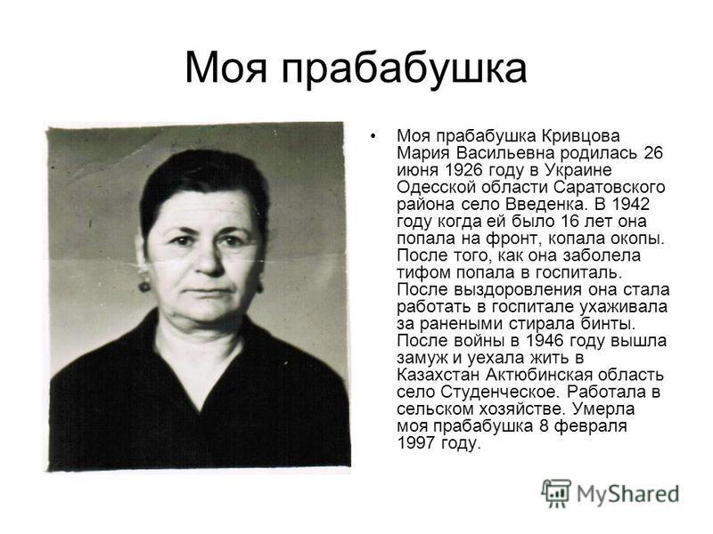 Моя прабабушка Моя прабабушка Кривцова Мария Васильевна родилась 26 июня 1926 году в Украине Одесской области Саратовского района село Введенка. В 1942 году когда ей было 16 лет она попала на фронт, копала окопы. После того, как она заболела тифом по