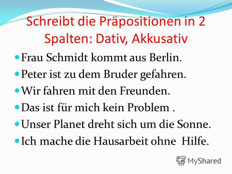 Schreibt die Präpositionen in 2 Spalten: Dativ, Akkusativ Frau Schmidt kommt aus Berlin. Peter ist zu dem Bruder gefahren. Wir fahren mit den Freunden. Das ist für mich kein Problem. Unser Planet dreht sich um die Sonne. Ich mache die Hausarbeit ohne