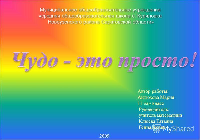 Автор работы: Антюхова Мария 11 «а» класс Руководитель: учитель математики Клюева Татьяна Геннадьевна 2009