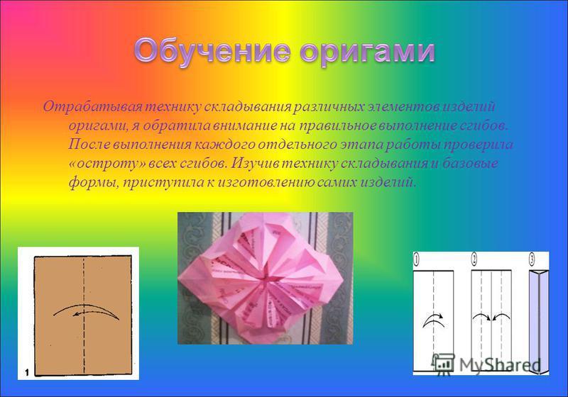 Отрабатывая технику складывания различных элементов изделий оригами, я обратила внимание на правильное выполнение сгибов. После выполнения каждого отдельного этапа работы проверила « остроту » всех сгибов. Изучив технику складывания и базовые формы,