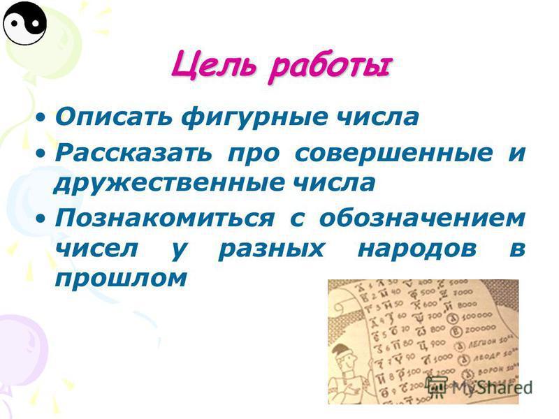 Цель работы Описать фигурные числа Рассказать про совершенные и дружественные числа Познакомиться с обозначением чисел у разных народов в прошлом
