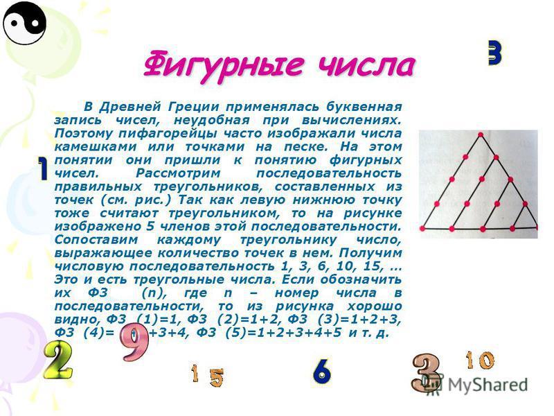 Фигурные числа В Древней Греции применялась буквенная запись чисел, неудобная при вычислениях. Поэтому пифагорейцы часто изображали числа камешками или точками на песке. На этом понятии они пришли к понятию фигурных чисел. Рассмотрим последовательнос
