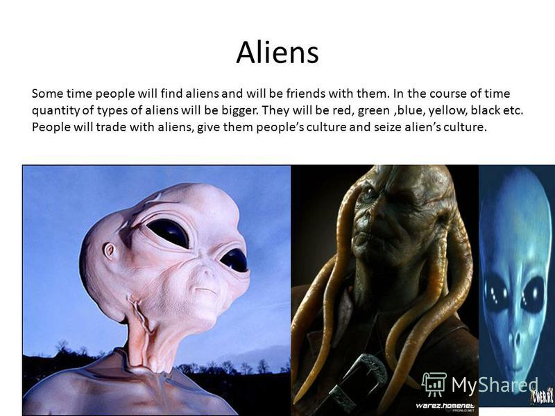 Aliens Some time people will find aliens and will be friends with them. In the course of time quantity of types of aliens will be bigger. They will be red, green,blue, yellow, black etc. People will trade with aliens, give them peoples culture and se