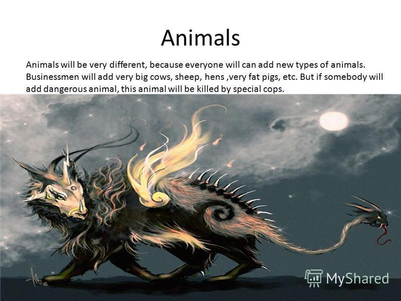 Animals Animals will be very different, because everyone will can add new types of animals. Businessmen will add very big cows, sheep, hens,very fat pigs, etc. But if somebody will add dangerous animal, this animal will be killed by special cops.