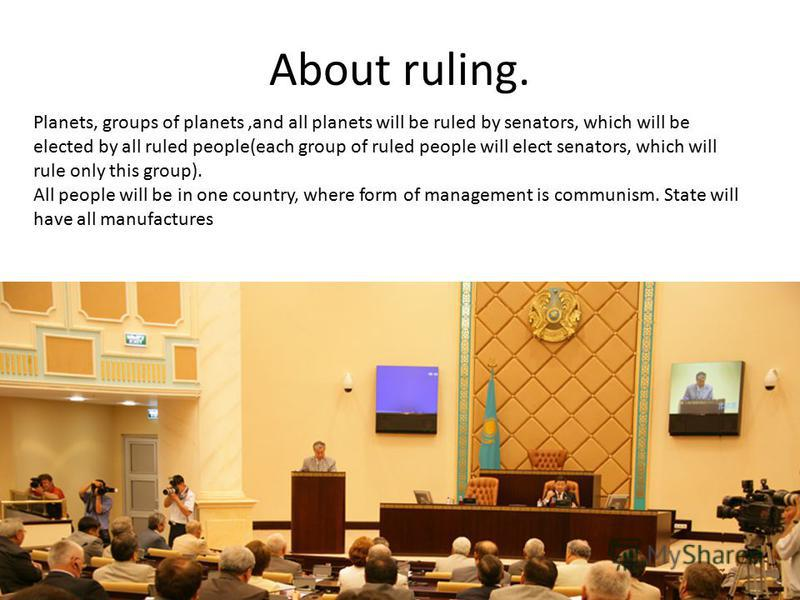 About ruling. Planets, groups of planets,and all planets will be ruled by senators, which will be elected by all ruled people(each group of ruled people will elect senators, which will rule only this group). All people will be in one country, where f