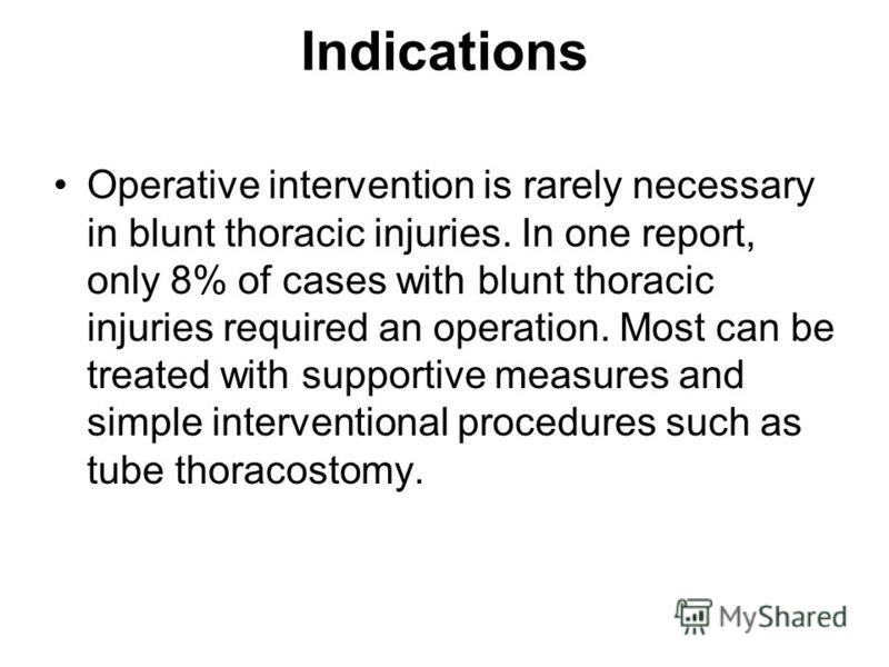 Indications Operative intervention is rarely necessary in blunt thoracic injuries. In one report, only 8% of cases with blunt thoracic injuries required an operation. Most can be treated with supportive measures and simple interventional procedures s