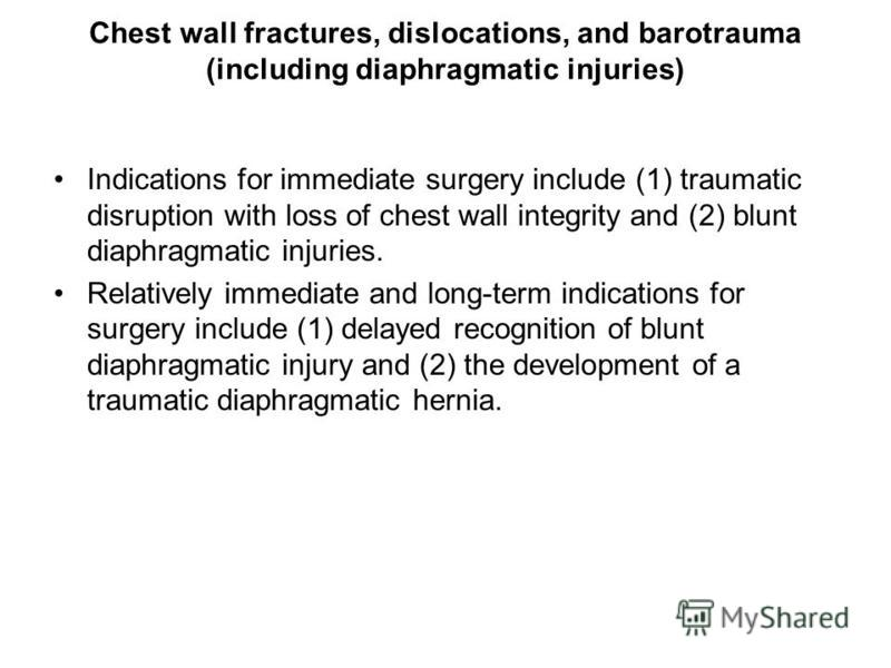 Chest wall fractures, dislocations, and barotrauma (including diaphragmatic injuries) Indications for immediate surgery include (1) traumatic disruption with loss of chest wall integrity and (2) blunt diaphragmatic injuries. Relatively immediate and