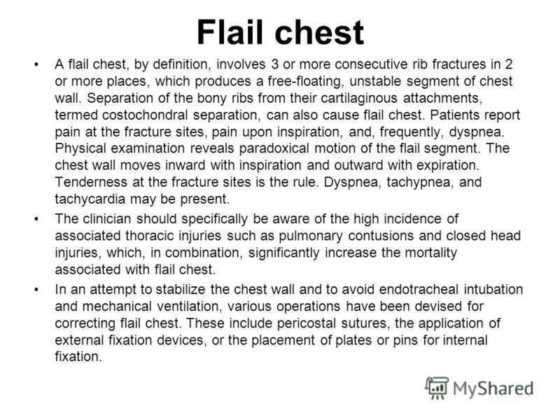 Flail chest A flail chest, by definition, involves 3 or more consecutive rib fractures in 2 or more places, which produces a free-floating, unstable segment of chest wall. Separation of the bony ribs from their cartilaginous attachments, termed costo