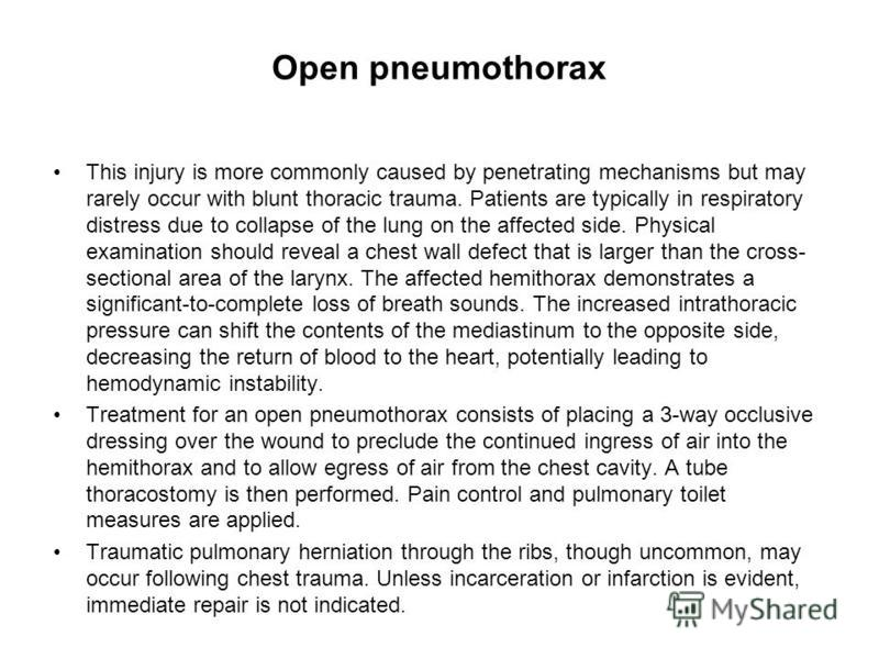 Open pneumothorax This injury is more commonly caused by penetrating mechanisms but may rarely occur with blunt thoracic trauma. Patients are typically in respiratory distress due to collapse of the lung on the affected side. Physical examination sho