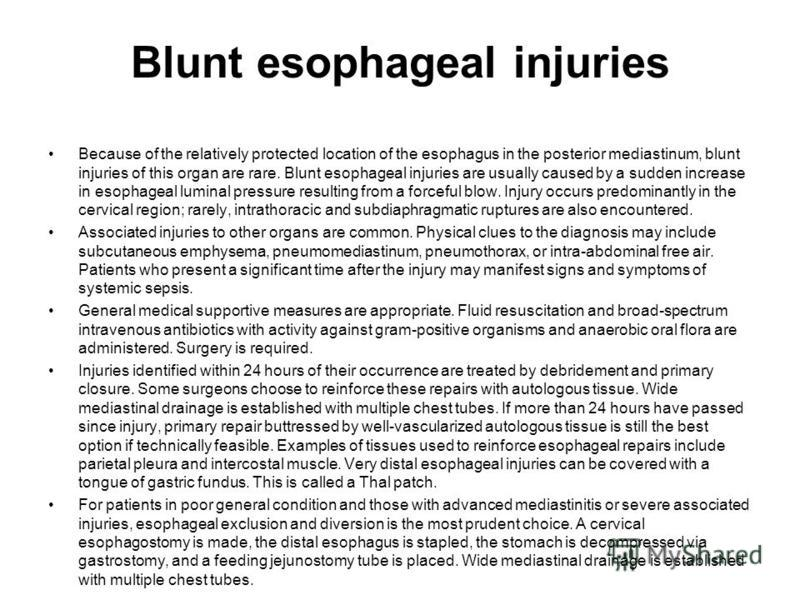Blunt esophageal injuries Because of the relatively protected location of the esophagus in the posterior mediastinum, blunt injuries of this organ are rare. Blunt esophageal injuries are usually caused by a sudden increase in esophageal luminal press