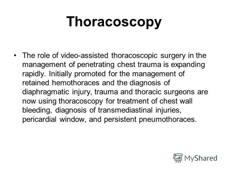 Thoracoscopy The role of video-assisted thoracoscopic surgery in the management of penetrating chest trauma is expanding rapidly. Initially promoted for the management of retained hemothoraces and the diagnosis of diaphragmatic injury, trauma and tho