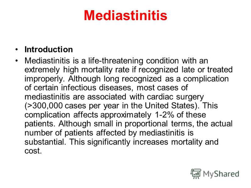 Mediastinitis Introduction Mediastinitis is a life-threatening condition with an extremely high mortality rate if recognized late or treated improperly. Although long recognized as a complication of certain infectious diseases, most cases of mediasti
